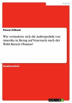 Die Veränderungen der außenpolitischen Beziehungen zu Venezuela nach der Wahl Barack Obamas, im Vergleich zu seinem Vorgänger George W. Bush, mit besonderer Hinsicht auf die Person des Präsidenten Hugo Chavez (eBook, PDF)