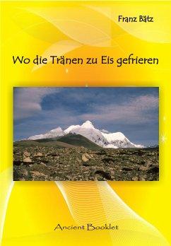 Wo die Tränen zu Eis gefrieren - 100 Jahre Entdeckung des Transhimalaya (eBook, ePUB) - Bätz, Franz
