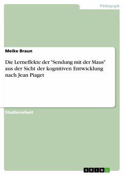 """Die Lerneffekte der """"Sendung mit der Maus"""" aus der Sicht der kognitiven Entwicklung nach Jean Piaget (eBook, PDF)"""