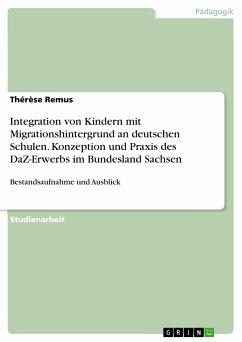 Integration von Kindern mit Migrationshintergrund an deutschen Schulen. Konzeption und Praxis des DaZ-Erwerbs im Bundesland Sachsen (eBook, PDF) - Remus, Thérèse