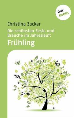Die schönsten Feste und Bräuche im Jahreslauf - Band 1: Frühling (eBook, ePUB) - Zacker, Christina