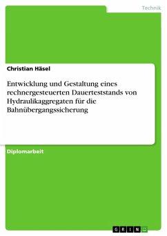 Entwicklung und Gestaltung eines rechnergesteuerten Dauerteststands von Hydraulikaggregaten für die Bahnübergangssicherung (eBook, PDF)
