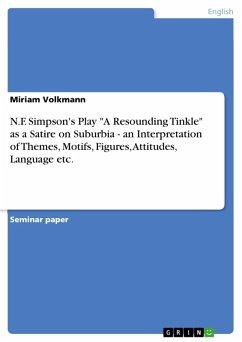 "N.F. Simpson's Play ""A Resounding Tinkle"" as a Satire on Suburbia - an Interpretation of Themes, Motifs, Figures, Attitudes, Language etc. (eBook, PDF)"