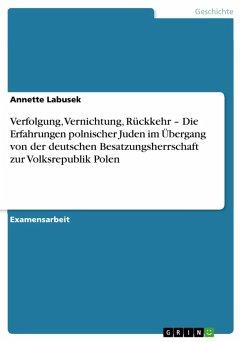 Verfolgung, Vernichtung, Rückkehr - Die Erfahrungen polnischer Juden im Übergang von der deutschen Besatzungsherrschaft zur Volksrepublik Polen (eBook, PDF)