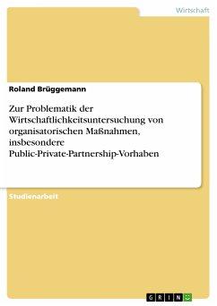Zur Problematik der Wirtschaftlichkeitsuntersuchung von organisatorischen Maßnahmen, insbesondere Public-Private-Partnership-Vorhaben (eBook, PDF) - Brüggemann, Roland