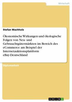 Ökonomische Wirkungen und ökologische Folgen von Neu- und Gebrauchtgütermärkten im Bereich des eCommerce am Beispiel der Internetauktionsplattform eBay-Deutschland (eBook, PDF)