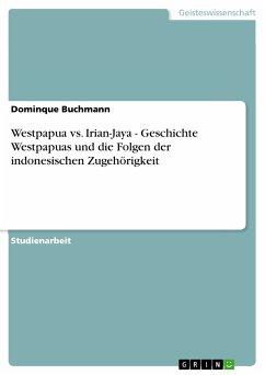Westpapua vs. Irian-Jaya - Geschichte Westpapuas und die Folgen der indonesischen Zugehörigkeit (eBook, PDF)