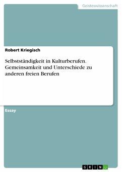 Selbstständigkeit in Kulturberufen. Gemeinsamkeit und Unterschiede zu anderen freien Berufen (eBook, PDF)
