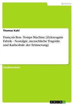 François Bon - Temps Machine [Zeitzeugnis Fabrik - Nostalgie, menschliche Tragödie und Kathedrale der Erinnerung] (eBook, PDF)