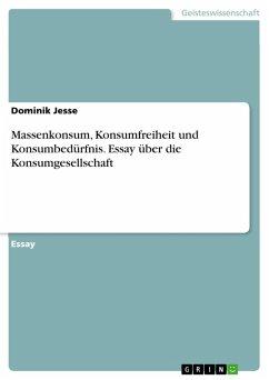 Massenkonsum, Konsumfreiheit und Konsumbedürfnis. Essay über die Konsumgesellschaft (eBook, PDF)