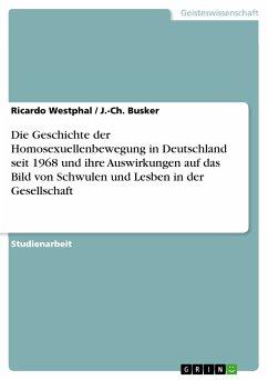 Die Geschichte der Homosexuellenbewegung in Deutschland seit 1968 und ihre Auswirkungen auf das Bild von Schwulen und Lesben in der Gesellschaft (eBook, PDF) - Westphal, Ricardo; Busker, J.-Ch.