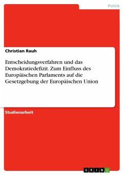 Entscheidungsverfahren und das Demokratiedefizit. Zum Einfluss des Europäischen Parlaments auf die Gesetzgebung der Europäischen Union (eBook, PDF)