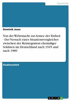 Von der Wehrmacht zur Armee der Einheit - Der Versuch eines Situationsvergleiches zwischen der Reintegration ehemaliger Soldaten im Deutschland nach 1945 und nach 1989 (eBook, PDF)