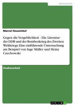 Gegen die Vergeblichkeit - Die Literatur der DDR und der Bombenkrieg des Zweiten Weltkriegs: Eine einführende Untersuchung am Beispiel von Inge Müller und Heinz Czechowski (eBook, PDF)