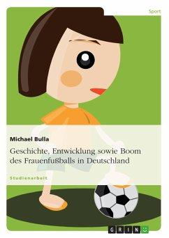 Geschichte, Entwicklung sowie Boom des Frauenfußballs in Deutschland (eBook, PDF)
