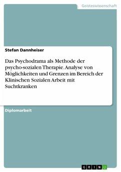 Das Psychodrama als Methode der psycho-sozialen Therapie. Analyse von Möglichkeiten und Grenzen im Bereich der Klinischen Sozialen Arbeit mit Suchtkranken (eBook, PDF)
