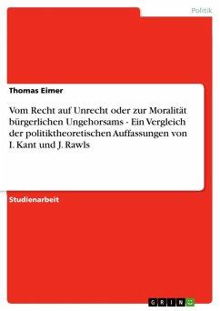 Vom Recht auf Unrecht oder zur Moralität bürgerlichen Ungehorsams - Ein Vergleich der politiktheoretischen Auffassungen von I. Kant und J. Rawls (eBook, ePUB)