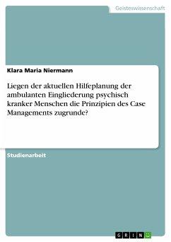 Liegen der aktuellen Hilfeplanung der ambulanten Eingliederung psychisch kranker Menschen die Prinzipien des Case Managements zugrunde? (eBook, PDF) - Niermann, Klara Maria