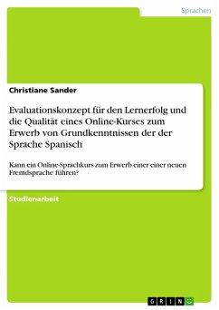 Evaluationskonzept für den Lernerfolg und die Qualität eines Online-Kurses zum Erwerb von Grundkenntnissen der der Sprache Spanisch (eBook, PDF) - Sander, Christiane