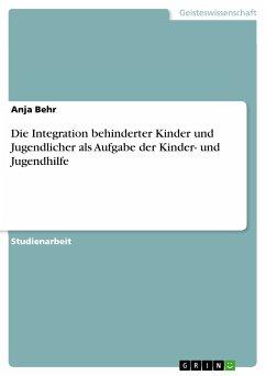 Die Integration behinderter Kinder und Jugendlicher als Aufgabe der Kinder- und Jugendhilfe (eBook, PDF) - Behr, Anja
