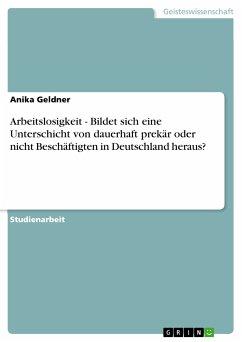 Arbeitslosigkeit - Bildet sich eine Unterschicht von dauerhaft prekär oder nicht Beschäftigten in Deutschland heraus? (eBook, PDF)