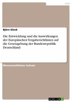 Die Entwicklung und die Auswirkungen der Europäischen Vergaberichtlinien auf die Gesetzgebung der Bundesrepublik Deutschland (eBook, PDF)
