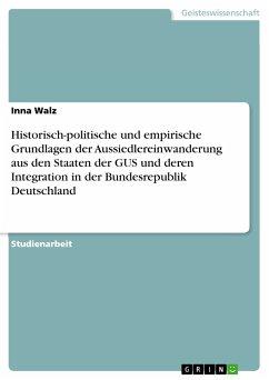 Historisch-politische und empirische Grundlagen der Aussiedlereinwanderung aus den Staaten der GUS und deren Integration in der Bundesrepublik Deutschland (eBook, PDF) - Walz, Inna