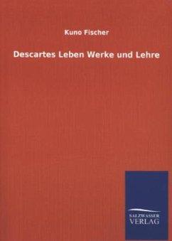 Descartes Leben Werke und Lehre - Fischer, Kuno