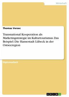 Transnational Kooperation als Marketingstrategie im Kulturtourismus. Das Beispiel: Die Hansestadt Lübeck in der Ostseeregion (eBook, PDF)