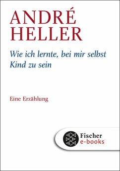 Wie ich lernte, bei mir selbst Kind zu sein (eBook, ePUB) - Heller, André