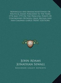 Novanglus And Massachusettensis Or Political Essays Published In The Years 1774 And 1775 On The Principal Points Of Controversy Between Great Britain And Her Colonies (LARGE PRINT EDITION)