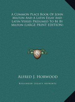 A Common Place Book Of John Milton And A Latin Essay And Latin Verses Presumed To Be By Milton (LARGE PRINT EDITION)
