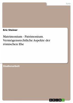 Matrimonium - Patrimonium. Vermögensrechtliche Aspekte der römischen Ehe - Steiner, Eric