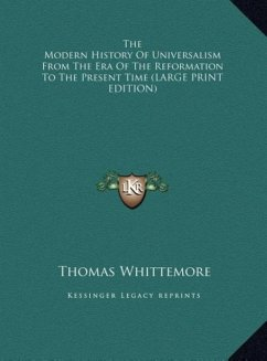 The Modern History Of Universalism From The Era Of The Reformation To The Present Time (LARGE PRINT EDITION)