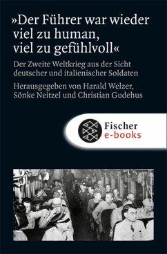»Der Führer war wieder viel zu human, viel zu gefühlvoll!« (eBook, ePUB) - Welzer, Harald; Neitzel, Sönke; Gudehus, Christian