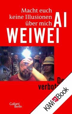 Macht euch keine Illusionen über mich (eBook, ePUB) - Weiwei, Ai