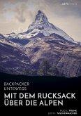Backpacker unterwegs: Mit dem Rucksack über die Alpen. Eine Wanderung von Lausanne nach Nizza und zu sich selbst