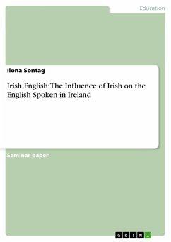 Irish English: The Influence of Irish on the English Spoken in Ireland - Sontag, Ilona