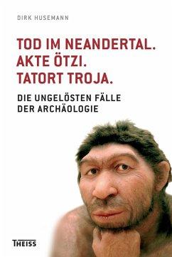 Tod im Neandertal. Akte Ötzi. Tatort Troja. (eBook, PDF) - Husemann, Dirk