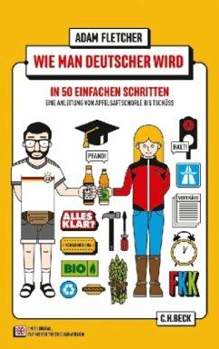 Wie man Deutscher wird in 50 einfachen Schritten\How to be German in 50 easy steps. A guide from Apfelsaftschorle to Tschüss - Fletcher, Adam