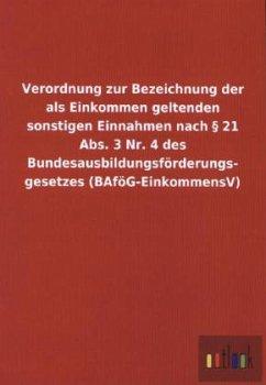 Verordnung zur Bezeichnung der als Einkommen geltenden sonstigen Einnahmen nach § 21 Abs. 3 Nr. 4 des Bundesausbildungsförderungs- gesetzes (BAföG-EinkommensV)