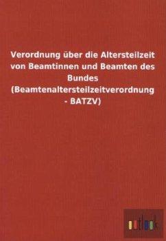 Verordnung über die Altersteilzeit von Beamtinnen und Beamten des Bundes (Beamtenaltersteilzeitverordnung - BATZV)