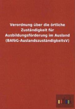 Verordnung über die örtliche Zuständigkeit für Ausbildungsförderung im Ausland (BAföG-AuslandszuständigkeitsV)