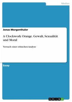 A Clockwork Orange. Gewalt, Sexualität und Moral (eBook, ePUB)