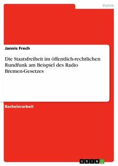 Die Staatsfreiheit im öffentlich-rechtlichen Rundfunk am Beispiel des Radio Bremen-Gesetzes (eBook, PDF)