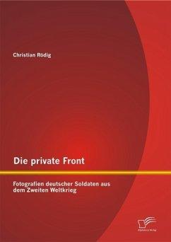 Die private Front: Fotografien deutscher Soldaten aus dem Zweiten Weltkrieg (eBook, PDF) - Rödig, Christian
