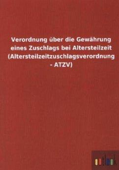 Verordnung über die Gewährung eines Zuschlags bei Altersteilzeit (Altersteilzeitzuschlagsverordnung - ATZV)