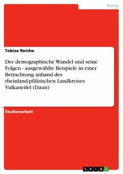 Der demographische Wandel und seine Folgen - ausgewählte Beispiele in einer Betrachtung anhand des rheinland-pfälzischen Landkreises Vulkaneifel (Daun) (eBook, PDF)