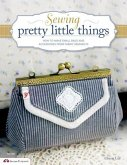 Sewing Pretty Little Things: How to Make Small Bags and Clutches from Fabric Remnants [With Pattern(s)]