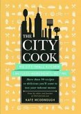 The City Cook: Big City, Small Kitchen Limitless Ingredients, No Time: More Th an 90 Recipes So Delicious You'll Want to Toss Your Ta